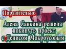 Дом 2 новости 17 февраля Савкина решила уйти с проекта с Денисом Мокроусовым