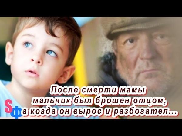 После смерти мамы мальчик был брошен отцом а когда он вырос и разбогател горе папаша объявился