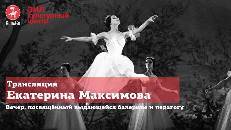 Екатерина Максимова Запись мероприятия Культурного центра ЗИЛ посвященного выдающейся балерине и педагогу