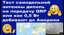 Тест самодельной антенны диполь на передачу QRP или как 0,5 Вт добивают до Америки