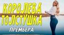 Желанная мелодрама КОРОЛЕВА ТОЛСТУШКА Русские мелодармы онлайн.