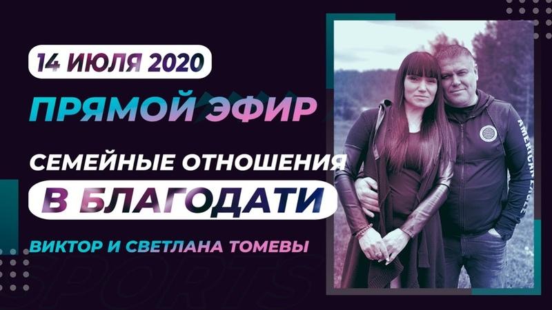ПРЯМОЙ ЭФИР Семейные Отношение в БЛАГОДАТИ Виктор и Светлана Томевы 14 Июля 2020