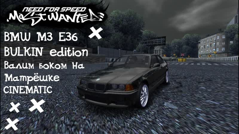Need for Speed Most Wanted CINEMATIC BMW M3 E36 BULKIN edition Валим боком на Ма