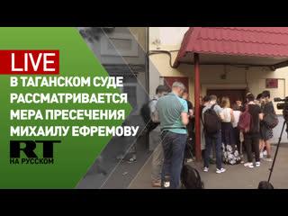 В Таганском районном суде рассматривается вопрос о мере пресечения Михаилу Ефремову  LIVE